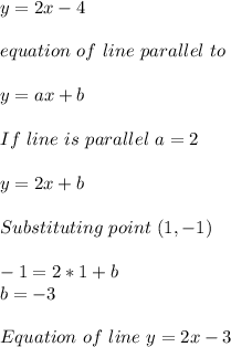y=2x-4\\\\equation\ of\ line\ parallel\ to \given \one\\\\y=ax+b\\\\If\ line\ is\ parallel\ a=2\\\\y=2x+b\\\\Substituting\ point\ (1,-1)\\\\-1=2*1+b\\b=-3\\\\Equation\ of\ line\ y=2x-3