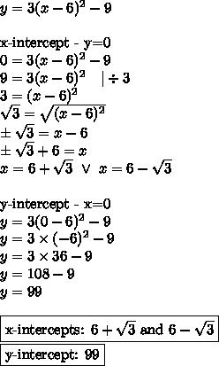y=3(x-6)^2-9 \\ \\\hbox{x-intercept - y=0} \\0=3(x-6)^2-9 \\9=3(x-6)^2 \ \ \ |\div 3 \\3=(x-6)^2 \\\sqrt{3}=\sqrt{(x-6)^2} \\\pm \sqrt{3}=x-6 \\\pm \sqrt{3}+6=x \\x=6+\sqrt{3} \ \lor \ x=6-\sqrt{3}} \\ \\\hbox{y-intercept - x=0} \\y=3(0-6)^2-9 \\y=3 \times (-6)^2-9 \\y=3 \times 36-9 \\y=108-9 \\y=99 \\ \\\boxed{\hbox{x-intercepts: } 6+\sqrt{3} \hbox{ and } 6-\sqrt{3}} \\\boxed{\hbox{y-intercept: } 99}