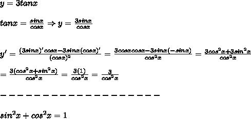 y=3tanx\\\\tanx=\frac{sinx}{cosx}\Rightarrow y=\frac{3sinx}{cosx}\\\\\\y'=\frac{(3sinx)'cosx-3sinx(cosx)'}{(cosx)^2}=\frac{3cosxcosx-3sinx(-sinx)}{cos^2x}=\frac{3cos^2x+3sin^2x}{cos^2x}\\\\=\frac{3(cos^2x+sin^2x)}{cos^2x}=\frac{3(1)}{cos^2x}=\frac{3}{cos^2x}\\\\-------------------\\\\sin^2x+cos^2x=1
