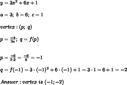y=3x^2+6x+1\\\\a=3;\ b=6;\ c=1\\\\vertex:(p;\ q)\\\\p=\frac{-b}{2a};\ q=f(p)\\\\\\p=\frac{-6}{2\cdot3}=\frac{-6}{6}=-1\\\\q=f(-1)=3\cdot(-1)^2+6\cdot(-1)+1=3\cdot1-6+1=-2\\\\Answer:vertex\ is\ (-1;-2)