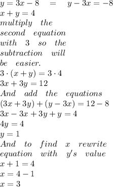 y=3x-8\quad =\quad y-3x=-8\\ x+y=4\\ multiply\quad the\\ second\quad equation\\ with\quad 3\quad so\quad the\\ subtraction\quad will\\ be\quad easier.\\ 3\cdot (x+y)=3\cdot 4\\ 3x+3y=12\\ And\quad add\quad the\quad equations\\ (3x+3y)+(y-3x)=12-8\\ 3x-3x+3y+y=4\\ 4y=4\\ y=1\\ And\quad to\quad find\quad x\quad rewrite\\ equation\quad with\quad y's\quad value\\ x+1=4\\ x=4-1\\ x=3