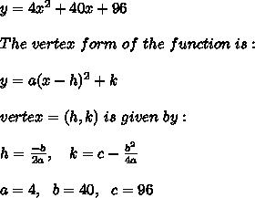 y=4x^2+40x+96\\ \\ The \ vertex \ form \ of \ the \ function \ is: \\ \\y = a(x - h)^2 + k \\ \\vertex =(h, k) \ is \ given \ by: \\ \\h = \frac{-b}{2a} , \ \ \ k = c -\frac{b^2}{4a} \\ \\a=4 , \ \ b=40 , \ \ c=96