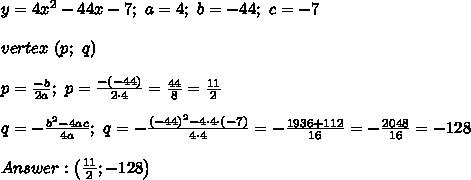 y=4x^2-44x-7;\ a=4;\ b=-44;\ c=-7\\\\vertex\ (p;\ q)\\\\p=\frac{-b}{2a};\ p=\frac{-(-44)}{2\cdot4}=\frac{44}{8}=\frac{11}{2}\\\\q=-\frac{b^2-4ac}{4a};\ q=-\frac{(-44)^2-4\cdot4\cdot(-7)}{4\cdot4}=-\frac{1936+112}{16}=-\frac{2048}{16}=-128\\\\Answer:\left(\frac{11}{2};-128\right)