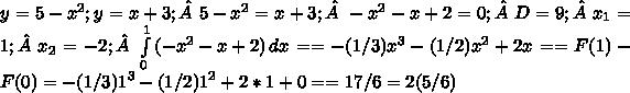 y=5-x^2;y=x+3; 5-x^2=x+3; -x^2 - x + 2 = 0; D=9; x_{1}=1; x_{2}=-2; \int\limits^1_0 {(-x^2 - x + 2)} \, dx = = - (1/3)x^3 - (1/2)x^2 + 2x = =F(1) - F(0) = - (1/3)1^3 - (1/2)1^2 +2*1 + 0 = =17/6 = 2(5/6)