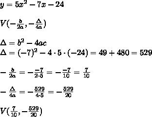 y=5x^2-7x-24\\\\V(-\frac{b}{2a},-\frac{\Delta}{4a})\\\\\Delta=b^2-4ac\\\Delta=(-7)^2-4\cdot5\cdot(-24)=49+480=529\\\\-\frac{b}{2a}=-\frac{-7}{2\cdot5}=-\frac{-7}{10}=\frac{7}{10}\\\\-\frac{\Delta}{4a}=-\frac{529}{4\cdot5}=-\frac{529}{20}\\\\V(\frac{7}{10},-\frac{529}{20})
