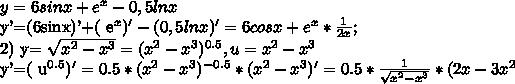 y=6sinx + e^{x} -0,5lnxy'=(6sinx)'+( e^{x} )' -(0,5lnx)'=6cosx + e^{x} * \frac{1}{2x} ;2) y= \sqrt{ x^{2}- x^{3}  } = ( x^{2} - x^{3}) ^{0.5} ,    u= x^{2} - x^{3} y'=( u^{0.5} )'=0.5* ( x^{2} - x^{3}) ^{-0.5} *( x^{2} - x^{3})'=0.5* \frac{1}{ \sqrt{ x^{2} - x^{3} } } *(2x-3 x^{2}