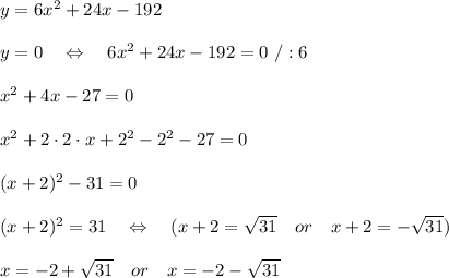 y=6x^2+24x-192\\\\y=0\ \ \ \Leftrightarrow\ \ \ 6x^2+24x-192=0\ /:6\\\\x^2+4x-27=0\\\\x^2+2\cdot2\cdot x+2^2-2^2-27=0\\\\(x+2)^2-31=0\\\\(x+2)^2=31\ \ \ \Leftrightarrow\ \ \ (x+2= \sqrt{31} \ \ \ or\ \ \ x+2=- \sqrt{31})\\\\x=-2+ \sqrt{31}\ \ \ or\ \ \ x=-2- \sqrt{31}