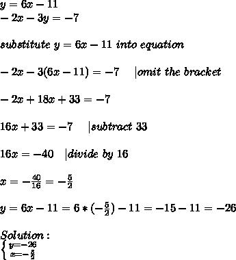 y=6x-11\-2x-3y=-7\\\substitute \ y=6x-11\ into\ equation\\\-2x-3(6x-11)=-7\ \ \ \ |omit\ the\ bracket\\-2x+18x+33=-7\\16x+33=-7 \ \ \ \ | subtract\ 33\\16x=-40\ \ \ | divide\ by\ 16\\x=-\frac{40}{16}=-\frac{5}{2}\\y=6x-11=6*(-\frac{5}{2})-11=-15-11=-26\\Solution:\ \left \{ {{y=-26} \atop {x=-\frac{5}{2}}} \right.