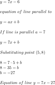 y=7x-6\\\\equation\ of\ line\ parallel\ to \given \one\\\\y=ax+b\\\\If\ line\ is\ parallel\ a=7\\\\y=7x+b\\\\Substituting\ point\ (5,8)\\\\8=7\cdot5+b\\8-35=b\\b=-27\\\\Equation\ of\ line\ y=7x-27
