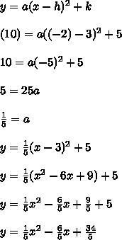 y=a(x-h)^2+k \\  \\ (10)=a((-2)-3)^2+5 \\  \\ 10=a(-5)^2+5 \\  \\ 5=25a \\  \\  \frac{1}{5} =a \\  \\ y= \frac{1}{5} (x-3)^2+5 \\  \\ y= \frac{1}{5}(x^2-6x+9)+5 \\  \\ y= \frac{1}{5}x^2- \frac{6}{5}x+ \frac{9}{5}+5 \\  \\     y= \frac{1}{5}x^2- \frac{6}{5}x+ \frac{34}{5}