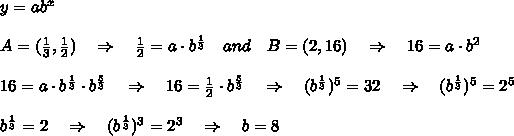y=ab^x\\\\A=( \frac{1}{3} , \frac{1}{2} )\ \ \ \Rightarrow\ \ \  \frac{1}{2} =a\cdot b^{ \frac{1}{3} }\ \ \ and\ \ \ B=(2,16)\ \ \ \Rightarrow\ \ \ 16=a\cdot b^2\\\\ 16=a\cdot b^{ \frac{1}{3} }\cdot b^{ \frac{5}{3} }\ \ \ \Rightarrow\ \ \ 16= \frac{1}{2} \cdot  b^{ \frac{5}{3} }\ \ \ \Rightarrow\ \ \  (b^{ \frac{1}{3} })^5=32\ \ \ \Rightarrow\ \ \ (b^{ \frac{1}{3} })^5=2^5\\\\b^{ \frac{1}{3}}=2\ \ \ \Rightarrow\ \ \ (b^{ \frac{1}{3}})^3=2^3\ \ \ \Rightarrow\ \ \ b=8\\\\
