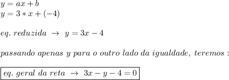y=ax+b\\y=3*x+(-4)\\\\eq.~reduzida~\to~y=3x-4\\\\passando~apenas~y~para~o~outro~lado~da~igualdade,~teremos:\\\\\boxed{eq.~geral~da~reta~\to~3x-y-4=0}