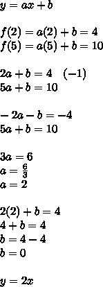 y=ax+b\\ \\ f(2)=a(2)+b=4\\ f(5)=a(5)+b=10\\ \\ 2a+b=4\quad (-1)\\ 5a+b=10\\ \\ -2a-b=-4\\ 5a+b=10\\ \\ 3a=6\\ a=\frac { 6 }{ 3 } \\ a=2\\ \\ 2(2)+b=4\\ 4+b=4\\ b=4-4\\ b=0\\ \\ y=2x
