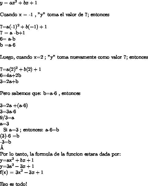 """y=ax^2+bx+1\ \Cuando x = -1 , """"y"""" toma el valor de 7; entonces\ \7=a(-1)^2 + b(-1) +17 = a -b+16= a-b\ \ \\b =a-6\ \ Luego, cuando x=2 ; """"y"""" toma nuevamente como valor 7; entonces\ \7=a(2)^2 + b(2)+16=4a+2b3=2a+b\ \Pero sabemos que: b=a-6 , entonces\ \3=2a +(a-6)3=3a-6 \\9/3=a \ \ \\a=3\ \ Si a=3 ; entonces: a-6=b \\(3)-6 =b \\-3=b\\\\Por lo tanto, la formula de la funcion estara dada por:y=ax^2+bx+1y=3a^2-3x+1f(x) = 3x^2-3x +1\ \Eso es todo!"""
