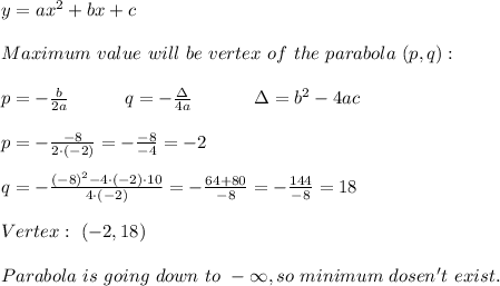 y=ax^2+bx+c\\\\Maximum\ value\ will\ be\ vertex\ of\ the\ parabola\ (p,q):\\\\p=-\frac{b}{2a}\ \ \ \ \ \ \ \ \ q=-\frac{\Delta}{4a}\ \ \ \ \ \ \ \ \ \ \Delta=b^2-4ac\\\\p=-\frac{-8}{2\cdot(-2)}=-\frac{-8}{-4}=-2\\\\q=-\frac{(-8)^2-4\cdot(-2)\cdot10}{4\cdot(-2)}=-\frac{64+80}{-8}=-\frac{144}{-8}=18\\\\Vertex:\ (-2,18)\\\\Parabola\ is\ going\ down\ to\ -\infty,so\ minimum\ dosen't\ exist.
