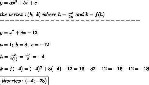y=ax^2+bx+c\\\\the\ vertex:(h;\ k)\ where\ h=\frac{-b}{2a}\ and\ k=f(h)\\----------------------------\\\\y=x^2+8x-12\\\\a=1;\ b=8;\ c=-12\\\\h=\frac{-8}{2(1)}=\frac{-8}{2}=-4\\\\k=f(-4)=(-4)^2+8(-4)-12=16-32-12=-16-12=-28\\\\\boxed{th\e vertex:(-4;-28)}