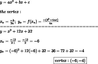 y=ax^2+bx+c\\\\the\ vertex:\\\\x_v=\frac{-b}{2a};\ y_v=f(x_v)=\frac{-(b^2-4ac)}{4a}\\===============================\\y=x^2+12x+32\\\\x_v=\frac{-12}{2\cdot1}=\frac{-12}{2}=-6\\\\y_v=(-6)^2+12(-6)+32=36-72+32=-4\\\center\boxed{vertex:\left(-6;-4\right)}