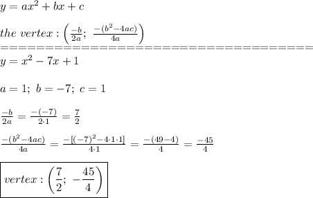 y=ax^2+bx+c\\\\the\ vertex:\left(\frac{-b}{2a};\ \frac{-(b^2-4ac)}{4a}\right)\\===================================\\y=x^2-7x+1\\\\a=1;\ b=-7;\ c=1\\\\\frac{-b}{2a}=\frac{-(-7)}{2\cdot1}=\frac{7}{2}\\\\\frac{-(b^2-4ac)}{4a}=\frac{-[(-7)^2-4\cdot1\cdot1]}{4\cdot1}=\frac{-(49-4)}{4}=\frac{-45}{4}\\\\\boxed{vertex:\left(\frac{7}{2};\ -\frac{45}{4}\right)}