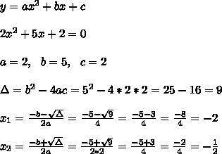 y=ax^2+bx+c \\ \\ 2x^2+5x+2 =0\\ \\a=2, \ \ b=5, \ \ c= 2 \\ \\\Delta = b^{2}-4ac =  5^{2}-4*2* 2= 25 -16=9 \\ \\x_{1}=\frac{-b-\sqrt{\Delta }}{2a} = \frac{-5- \sqrt{ 9}}{4}= \frac{-5-3}{4}= \frac{-8}{4}= -2 \\ \\x_{2}=\frac{-b+\sqrt{\Delta }}{2a} = \frac{-5+ \sqrt{ 9}}{2*2}=\frac{-5 +3 }{4}= \frac{-2}{4}= -\frac{1}{2}