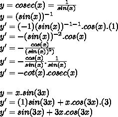y=cosec(x)=\frac{1}{sin(x)}\\y=(sin(x))^{-1}\\y'=(-1)(sin(x))^{-1-1}.cos(x).(1)\\y'=-(sin(x))^{-2}.cos(x)\\y'=-\frac{cos(x)}{(sin(x))^2)}\\y'=-\frac{cos(x)}{sin(x)}.\frac{1}{sin(x)}\\y'=-cot(x).cosec(x)\\\\y=x.sin(3x)\\y'=(1)sin(3x)+x.cos(3x).(3)\\y'=sin(3x)+3x.cos(3x)