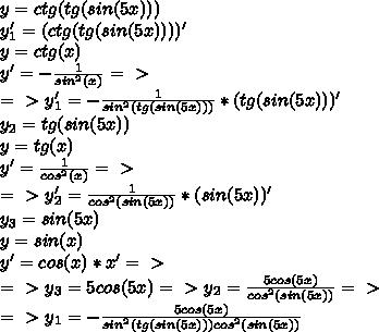 y=ctg(tg(sin(5x)))\\y_1'=(ctg(tg(sin(5x))))'\\y=ctg(x)\\y'=- \frac{1}{sin^2(x)} =\ \textgreater \ \\=\ \textgreater \ y_1'=-\frac{1}{sin^2(tg(sin(5x)))} *(tg(sin(5x)))'\\y_2=tg(sin(5x))\\y=tg(x)\\y'=\frac{1}{cos^2(x)} =\ \textgreater \ \\=\ \textgreater \ y_2'=\frac{1}{cos^2(sin(5x))} *(sin(5x))'\\y_3=sin(5x)\\y=sin(x)\\y'=cos(x)*x'=\ \textgreater \ \\=\ \textgreater \ y_3=5cos(5x)=\ \textgreater \ y_2=\frac{5cos(5x)}{cos^2(sin(5x))} =\ \textgreater \ \\=\ \textgreater \ y_1=-\frac{5cos(5x)}{sin^2(tg(sin(5x)))cos^2(sin(5x))}