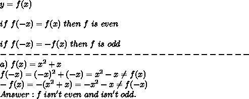 y=f(x)\\\\if\ f(-x)=f(x)\ then\ f\ is\ even\\\\if\ f(-x)=-f(x)\ then\ f\ is\ odd\\------------------------------\\a)\ f(x)=x^2+x\\f(-x)=(-x)^2+(-x)=x^2-x\neq f(x)\\-f(x)=-(x^2+x)=-x^2-x\neq f(-x)\\Answer:f\ isn't\ even\ and\ isn't\ odd.