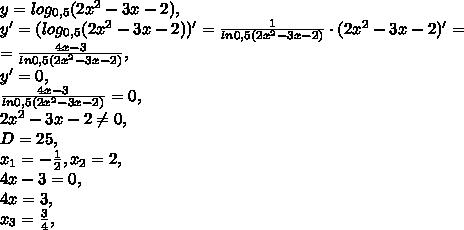y=log_{0,5}(2x^2-3x-2), \\ y'=(log_{0,5}(2x^2-3x-2))'=\frac{1}{ln0,5(2x^2-3x-2)}\cdot(2x^2-3x-2)'= \\ =\frac{4x-3}{ln0,5(2x^2-3x-2)}, \\ y'=0, \\ \frac{4x-3}{ln0,5(2x^2-3x-2)}=0, \\ 2x^2-3x-2\neq0, \\ D=25, \\ x_1=-\frac{1}{2}, x_2=2, \\ 4x-3=0, \\ 4x=3, \\ x_3=\frac{3}{4}, \\