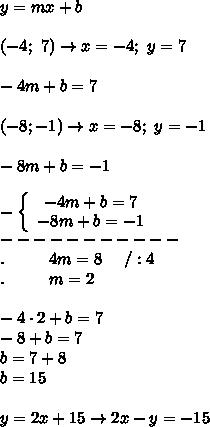y=mx+b\\\\(-4;\ 7)\to x=-4;\ y=7\\\\-4m+b=7\\\\(-8;-1)\to x=-8;\ y=-1\\\\-8m+b=-1\\\\  -\left\{\begin{array}{ccc}-4m+b=7\\-8m+b=-1\end{array}\right\\-----------\\.\ \ \ \ \ \ \ \ 4m=8\  \ \ \ /:4\\.\ \ \  \ \ \ \ \ m=2\\\\-4\cdot2+b=7\\-8+b=7\\b=7+8\\b=15\\\\y=2x+15\to2x-y=-15