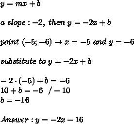 y=mx+b\\\\a\ slope:-2,\ then\ y=-2x+b\\\\point\ (-5;-6)\to x=-5\ and\ y=-6\\\\substitute\ to\ y=-2x+b\\\\-2\cdot(-5)+b=-6\\10+b=-6\ \ /-10\\b=-16\\\\Answer:y=-2x-16