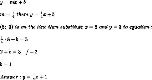 y=mx+b\\\\m=\frac{1}{4}\ them\ y=\frac{1}{4}x+b\\\\(8;\ 3)\ is\ on\ the\ line\ then\ substitute\ x=8\ and\ y=3\ to\ equation:\\\\\frac{1}{4}\cdot8+b=3\\\\2+b=3\ \ \ /-2\\\\b=1\\\\Answer:y=\frac{1}{4}x+1
