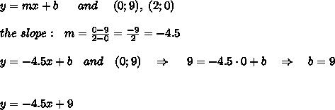 y=mx+b\ \ \ \ \ and\ \ \ \ (0;9),\ (2;0)\\ \\the\ slope:\ \ m= \frac{0-9}{2-0} = \frac{-9}{2} =-4.5\\ \\y=-4.5x+b\ \ \ and\ \ \ (0;9)\ \ \ \Rightarrow\ \ \ \ 9=-4.5\cdot0+b\ \ \ \Rightarrow\ \ \ b=9\\ \\\\y=-4.5x+9