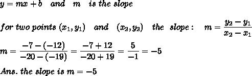 y=mx+b\ \ \ and\ \ \ m\ \ \ is\ the\ slope\\\\for\ two\ points\ (x_1,y_1)\ \ \ and\ \ \ (x_2,y_2)\ \ \ the\ \ slope:\ \ \ m= \frac{\big{y_2-y_1}}{\big{x_2-x_1}} \\\\m=\frac{\big{-7-(-12)}}{\big{-20-(-19)}}=\frac{\big{-7+12}}{\big{-20+19}}=\frac{\big{5}}{\big{-1}}=-5\\\\Ans.\ the\ slope\ is\ m=-5