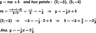 y=mx+b\ \ \ and\ two\ points:\ (2;-3),\ (5;-4)\\\\m= \frac{-4-(-3)}{5-2} = \frac{-1}{3}=- \frac{1}{3}  \ \ \Rightarrow\ \ y=- \frac{1}{3} x+b\\\\(2;-3)\ \ \Rightarrow\ \ \ -3=- \frac{1}{3} \cdot2+b\ \ \Rightarrow\ \ \ b=-3+ \frac{2}{3} =-2 \frac{1}{3} \\\\Ans.\ y=- \frac{1}{3} x-2 \frac{1}{3}