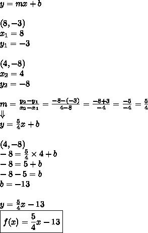 y=mx+b \\ \\(8,-3) \\x_1=8 \\ y_1=-3 \\ \\(4,-8) \\x_2=4 \\ y_2=-8 \\ \\m=\frac{y_2-y_1}{x_2-x_1}=\frac{-8-(-3)}{4-8}=\frac{-8+3}{-4}=\frac{-5}{-4}=\frac{5}{4} \\\Downarrow \\y=\frac{5}{4}x+b \\ \\(4,-8) \\-8=\frac{5}{4} \times 4+b \\-8=5+b \\-8-5=b \\b=-13 \\ \\y=\frac{5}{4}x-13 \\\boxed{f(x)=\frac{5}{4}x-13}