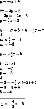 y=mx+b \\ \\2x-3y=6 \\-3y=-2x+6 \\y=\frac{2}{3}x-2 \\ \\y=mx+b \perp y=\frac{2}{3}x-2 \\\Downarrow \\m \times \frac{2}{3}=-1 \\m=-\frac{3}{2} \\ \\y=-\frac{3}{2}x+b \\ \\(-2,-3) \\x=-2 \\ y=-3 \\\Downarrow \\-3=-\frac{3}{2} \times (-2)+b \\-3=3+b \\b=-6 \\ \\ \boxed{y=-\frac{3}{2}x-6}
