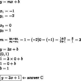 y=mx+b \\ \\x_1=-1 \\ y_1=-2 \\ \\ x_2=0 \\ y_2=1 \\ \\m=\frac{y_2-y_1}{x_2-x_1}=\fac{1-(-2)}{0-(-1)}=\frac{1+2}{0+1}=\frac{3}{1}=3 \\ \\y=3x+b \\(0,1) \\1=3 \times 0+b \\1=0+b \\b=1 \\ \\\boxed{y=3x+1} \Leftarrow \hbox{answer C}