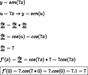 y=sen(7x)\\\\u=7x \rightarrow y=sen(u)\\\\\frac{dy}{dx}=\frac{dy}{du}*\frac{du}{dx}\\\\\frac{dy}{du}=cos(u)=cos(7x)\\\\\frac{du}{dx}=7\\\\f'(x)=\frac{dy}{du}=cos(7x)*7=7cos(7x)\\\\\boxed{f'(0)=7.cos(7*0)=7.cos(0)=7.1=7}
