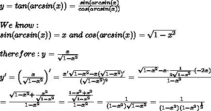 y=tan(arcsin(x))=\frac{sin(arcsin(x)}{cos(arcsin(x))}\\\\We\ know:\\sin(arcsin(x))=x\ and\ cos(arcsin(x))=\sqrt{1-x^2}\\\\therefore:y=\frac{x}{\sqrt{1-x^2}}\\\\y'=\left(\frac{x}{\sqrt{1-x^2}}\right)'=\frac{x'\sqrt{1-x^2}-x(\sqrt{1-x^2})'}{(\sqrt{1-x^2})^2}=\frac{\sqrt{1-x^2}-x\cdot\frac{1}{2\sqrt{1-x^2}}\cdot(-2x)}{1-x^2}\\\\=\frac{\sqrt{1-x^2}+\frac{x^2}{\sqrt{1-x^2}}}{1-x^2}=\frac{\frac{1-x^2+x^2}{\sqrt{1-x^2}}}{1-x^2}=\frac{1}{(1-x^2)\sqrt{1-x^2}}=\frac{1}{(1-x^2)(1-x^2)^\frac{1}{2}}