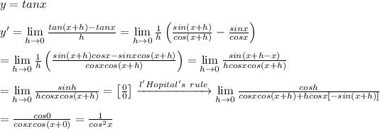 y=tanx\\\\y'=\lim\limits_{h\to0}\frac{tan(x+h)-tanx}{h}=\lim\limits_{h\to0}\frac{1}{h}\left(\frac{sin(x+h)}{cos(x+h)}-\frac{sinx}{cosx}\right)\\\\=\lim\limits_{h\to0}\frac{1}{h}\left(\frac{sin(x+h)cosx-sinxcos(x+h)}{cosxcos(x+h)}\right)=\lim\limits_{h\to0}\frac{sin(x+h-x)}{hcosxcos(x+h)}\\\\=\lim\limits_{h\to0}\frac{sinh}{hcosxcos(x+h)}=\left[\frac{0}{0}\right]\xrightarrow{l'Hopital's\ rule}\lim\limits_{h\to0}\frac{cosh}{cosxcos(x+h)+hcosx[-sin(x+h)]}\\\\=\frac{cos0}{cosxcos(x+0)}=\frac{1}{cos^2x}