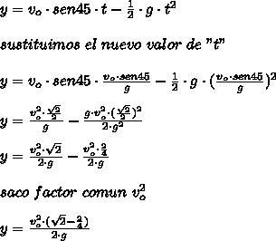 """y=v_{o}\cdot sen45\cdot t-\frac{1}{2}\cdot g\cdot t^{2}\\ \\sustituimos\ el\ nuevo\ valor\ de\ """"t""""\\ \\y=v_{o}\cdot sen45\cdot\frac{v_{o}\cdot sen45}{g}-\frac{1}{2}\cdot g\cdot(\frac{v_{o}\cdot sen45}{g})^{2}\\ \\y=\frac{v_{o}^{2}\cdot\frac{\sqrt{2}}{2}}{g}-\frac{g\cdot v_{o}^{2}\cdot(\frac{\sqrt{2}}{2})^{2}}{2\cdot g^{2}}\\ \\y=\frac{v_{o}^{2}\cdot\sqrt{2}}{2\cdot g}-\frac{v_{o}^{2}\cdot\frac{2}{4}}{2\cdot g}\\ \\saco\ factor\ comun\ v_{o}^{2}\\ \\y=\frac{v_{o}^{2}\cdot(\sqrt{2}-\frac{2}{4})}{2\cdot g}"""