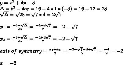 y=x^{2}+4x-3\\\Delta=b^{2}-4ac=16-4*1*(-3)=16+12=28\\\sqrt{\Delta}=\sqrt{28}=\sqrt{7*4}=2\sqrt{7}\\\\x_{1}=\frac{-b-\sqrt{\Delta}}{2a}=\frac{-4-2\sqrt{7}}{2}=-2-\sqrt{7}\\\\x_{2}=\frac{-b+\sqrt{\Delta}}{2a}=\frac{-4+2\sqrt{7}}{2}=-2+\sqrt{7}\\\\axis \ of \ symmetry=\frac{x_{1}+x_{2}}{2}=\frac{-2-\sqrt{7}-2+\sqrt{7}}{2}=\frac{-4}{2}=-2\\\\x=-2