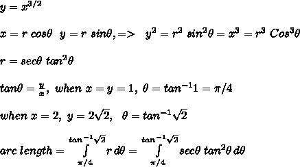 y=x^{3/2}\\\\x=r\ cos \theta\ \ y=r\ sin \theta,=>\ \ y^2=r^2\ sin^2\theta=x^3=r^3\ Cos^3\theta\\\\r=sec\theta\ tan^2\theta\\\\tan\theta=\frac{y}{x},\ when\ x=y=1,\ \theta=tan^{-1}1=\pi/4\\\\when\ x=2,\ y=2\sqrt2,\ \ \theta=tan^{-1}\sqrt2 \\\\arc\ length= \int\limits^{tan^{-1}\sqrt2}_{\pi/4} {r} \, d\theta =\int\limits^{tan^{-1}\sqrt2}_{\pi/4} {sec\theta\ tan^2\theta} \, d\theta \\