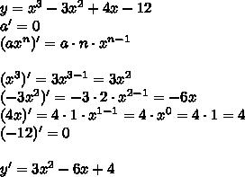 y=x^{3}-3x^{2}+4x-12 \\a'=0\\(ax^n)'=a\cdot n \cdot x ^{n-1} \\\\(x^{3})'=3x^{3-1}=3x^2\\ (-3x^2)'=-3\cdot 2\cdot x^{2-1} = -6x \\(4x)'=4\cdot 1\cdot x^{1-1}=4\cdot x^0=4\cdot 1=4\\(-12)'=0\\\\y'=3x^2-6x+4