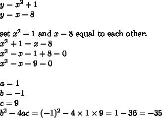 y=x^2+1 \\y=x-8 \\ \\\hbox{set } x^2+1 \hbox{ and } x-8 \hbox{ equal to each other:} \\x^2+1=x-8 \\x^2-x+1+8=0 \\x^2-x+9=0 \\ \\a=1 \\ b=-1 \\ c=9 \\ b^2-4ac=(-1)^2-4 \times 1 \times 9=1-36=-35