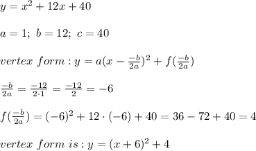 y=x^2+12x+40\\\\a=1;\ b=12;\ c=40\\\\vertex\ form:y=a(x-\frac{-b}{2a})^2+f(\frac{-b}{2a})\\\\\frac{-b}{2a}=\frac{-12}{2\cdot1}=\frac{-12}{2}=-6\\\\f(\frac{-b}{2a})=(-6)^2+12\cdot(-6)+40=36-72+40=4\\\\vertex\ form\ is:y=(x+6)^2+4