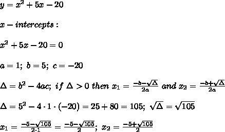 y=x^2+5x-20\\\\x-intercepts:\\\\x^2+5x-20=0\\\\a=1;\ b=5;\ c=-20\\\\\Delta=b^2-4ac;\ if\ \Delta > 0\ then\ x_1=\frac{-b-\sqrt\Delta}{2a}\ and\ x_2=\frac{-b+\sqrt\Delta}{2a}\\\\\Delta=5^2-4\cdot1\cdot(-20)=25+80=105;\ \sqrt\Delta=\sqrt{105}\\\\x_1=\frac{-5-\sqrt{105}}{2\cdot1}=\frac{-5-\sqrt{105}}{2};\ x_2=\frac{-5+\sqrt{105}}{2}