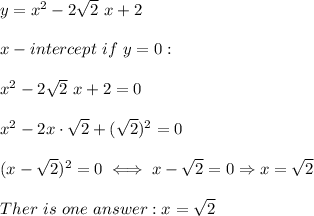 y=x^2-2\sqrt2\ x+2\\\\x-intercept\ if\ y=0:\\\\x^2-2\sqrt2\ x+2=0\\\\x^2-2x\cdot\sqrt2+(\sqrt2)^2=0\\\\(x-\sqrt2)^2=0\iff x-\sqrt2=0\Rightarrow x=\sqrt2\\\\Ther\ is\ one\ answer:x=\sqrt2