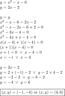 y=x^2-x-6 \\y=2x-2 \\ \\ y=y \\x^2-x-6=2x-2 \\x^2-x-2x-6+2=0 \\x^2-3x-4=0 \\x^2-4x+x-4=0 \\x(x-4)+1(x-4)=0 \\(x+1)(x-4)=0 \\x+1=0 \ \lor \ x-4=0 \\x=-1 \ \lor \ x=4 \\ \\y=2x-2 \\y=2 \times (-1)-2 \ \lor \ y=2 \times 4 -2 \\y=-2-2 \ \lor \ y=8-2 \\y=-4 \ \lor \ y=6 \\ \\\boxed{(x,y)=(-1,-4) \hbox{ or } (x,y)=(4,6)}