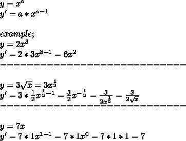 y=x^a \\ y'=a*x^{a-1} \\  \\ example; \\ y=2x^3 \\ y'=2*3x^{3-1}=6x^2 \\ ============================ \\  \\ y=3 \sqrt{x} =3x^{ \frac{1}{2} } \\ y'= 3*\frac{1}{2} x^{ \frac{1}{2}-1 }= \frac{3}{2} x^{- \frac{1}{2} }= \frac{3}{2x^{ \frac{1}{2} }} = \frac{3}{2 \sqrt{x} }  \\ ============================ \\  \\ y=7x \\ y'=7*1x^{1-1}=7*1x^0=7*1*1=7