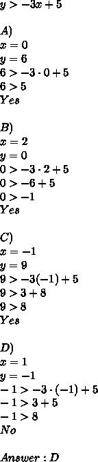 y>-3x+5\\\\A)\\x=0\\y=6\\6>-3 \cdot 0+5\\6>5\\Yes\\\\B)\\x=2\\y=0\\0>-3 \cdot 2+5\\0>-6+5\\0>-1\\Yes\\\\C)\\x=-1\\y=9\\9>-3 \cdo (-1)+5\\9>3+8\\9>8\\Yes\\\\D)\\x=1\\y=-1\\-1>-3\cdot (-1)+5\\-1>3+5\\-1>8\\No\\\\Answer:D